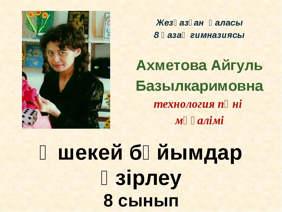 Жезқазған қаласы 8 қазақ гимназиясы Ахметова Айгуль Базылкаримовна технология...