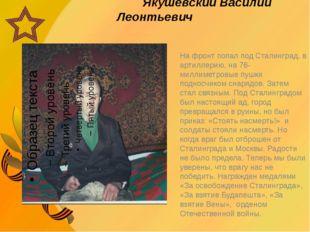 Якушевский Василий Леонтьевич На фронт попал под Сталинград, в артиллерию, н