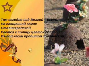 … Там сегодня над Волгой – рекой, На священной земле Сталинградской Рвётся к