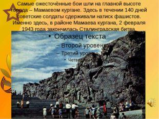 Самые ожесточённые бои шли на главной высоте города – Мамаевом кургане. Здес
