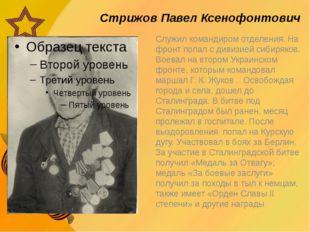 Стрижов Павел Ксенофонтович Служил командиром отделения. На фронт попал с ди