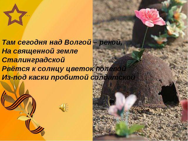 … Там сегодня над Волгой – рекой, На священной земле Сталинградской Рвётся к...