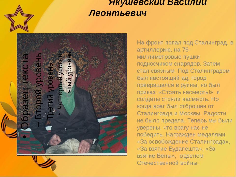 Якушевский Василий Леонтьевич На фронт попал под Сталинград, в артиллерию, н...