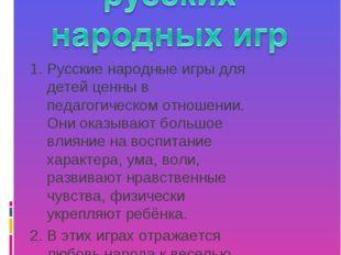 Русские народные игры для детей ценны в педагогическом отношении. Они оказыва