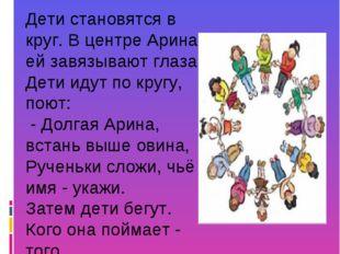 Дети становятся в круг. В центре Арина, ей завязывают глаза. Дети идут по кру