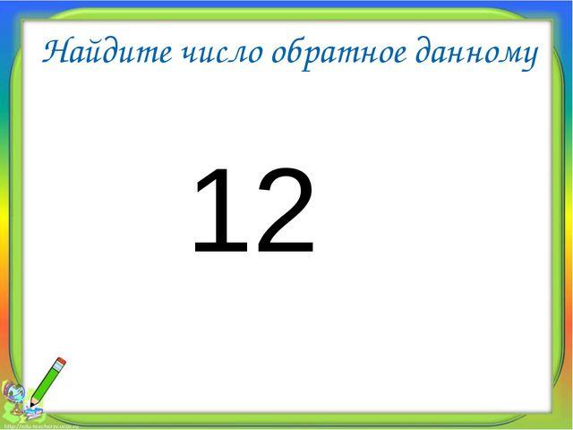 Найдите число обратное данному 12