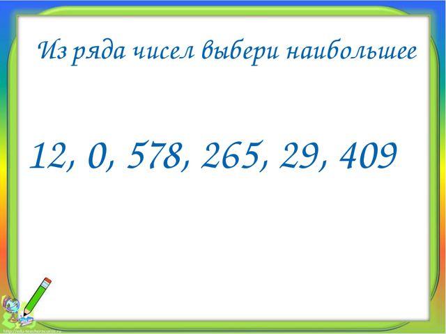 Из ряда чисел выбери наибольшее 12, 0, 578, 265, 29, 409 578