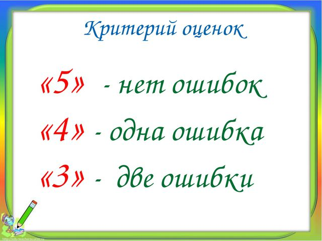 Критерий оценок «5» - нет ошибок «4» - одна ошибка «3» - две ошибки