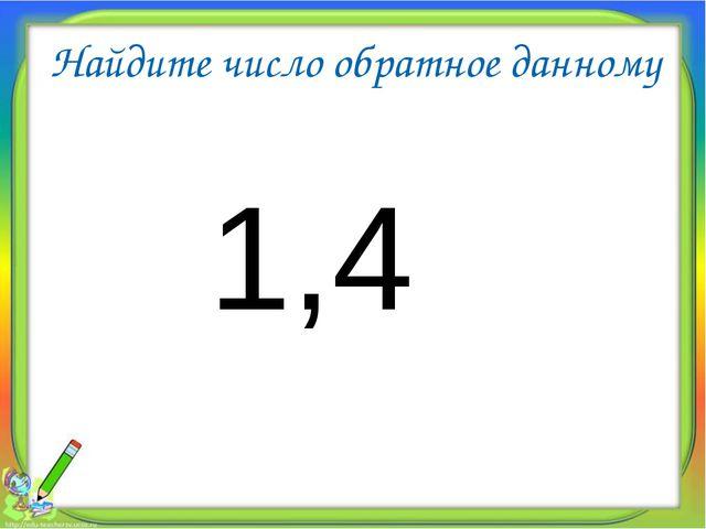 Найдите число обратное данному 1,4