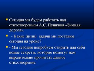 Сегодня мы будем работать над стихотворением А.С. Пушкина «Зимняя дорога».