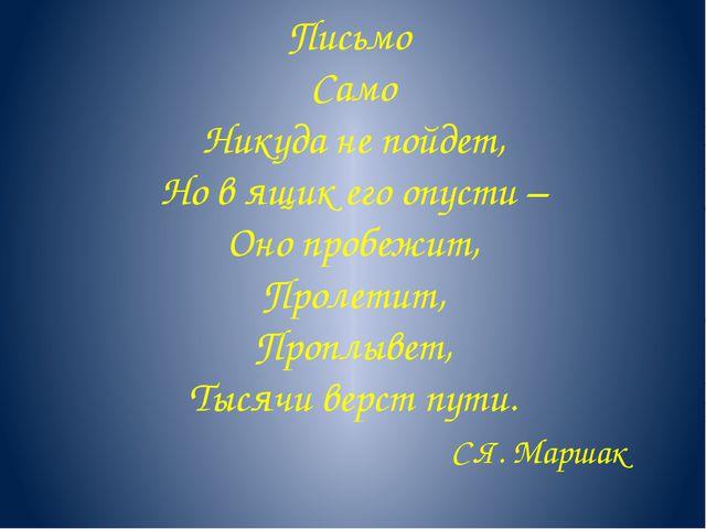 Письмо Само Никуда не пойдет, Но в ящик его опусти – Оно пробежит, Пролетит,...