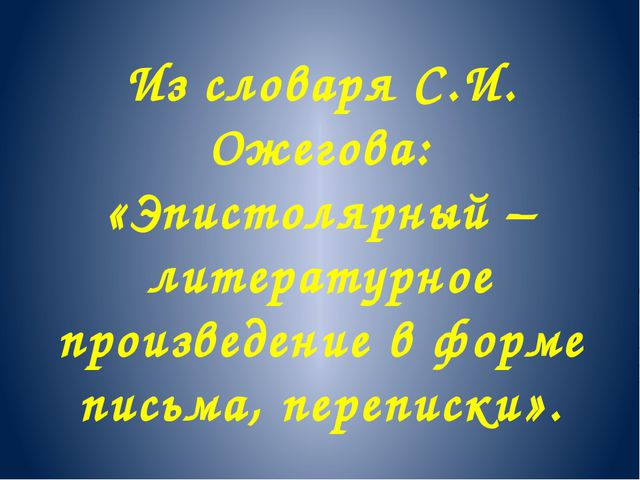 Из словаря С.И. Ожегова: «Эпистолярный – литературное произведение в форме пи...