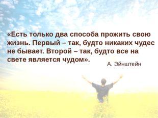«Есть только два способа прожить свою жизнь. Первый – так, будто никаких чуде