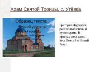 Храм Святой Троицы, с. Утёвка Григорий Журавлев расписывал стены и купол храм