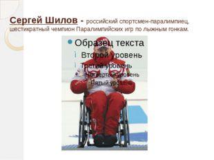 Сергей Шилов - российский спортсмен-паралимпиец, шестикратный чемпион Паралим
