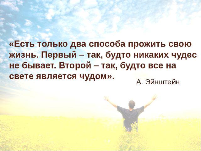 «Есть только два способа прожить свою жизнь. Первый – так, будто никаких чуде...
