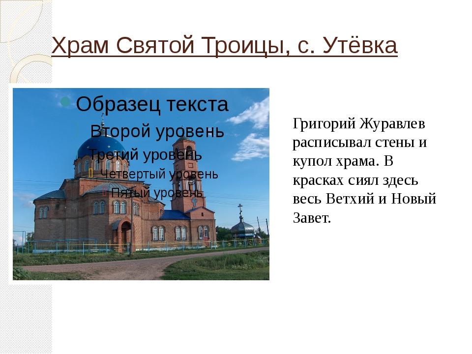 Храм Святой Троицы, с. Утёвка Григорий Журавлев расписывал стены и купол храм...
