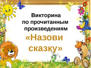 Викторина по прочитанным произведениям «Назови сказку»