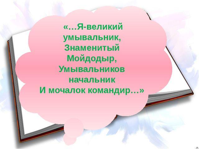 «…Я-великий умывальник, Знаменитый Мойдодыр, Умывальников начальник И мочало...