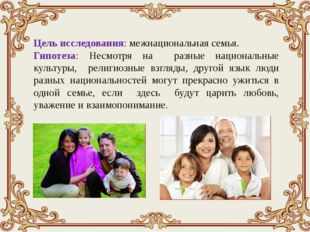 Цель исследования: межнациональная семья. Гипотеза: Несмотря на разные нацио