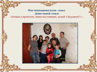 Моя межнациональная семья. Девиз нашей семьи: «Помни о прошлом, живи настоящ