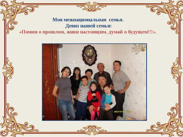 Моя межнациональная семья. Девиз нашей семьи: «Помни о прошлом, живи настоящ...