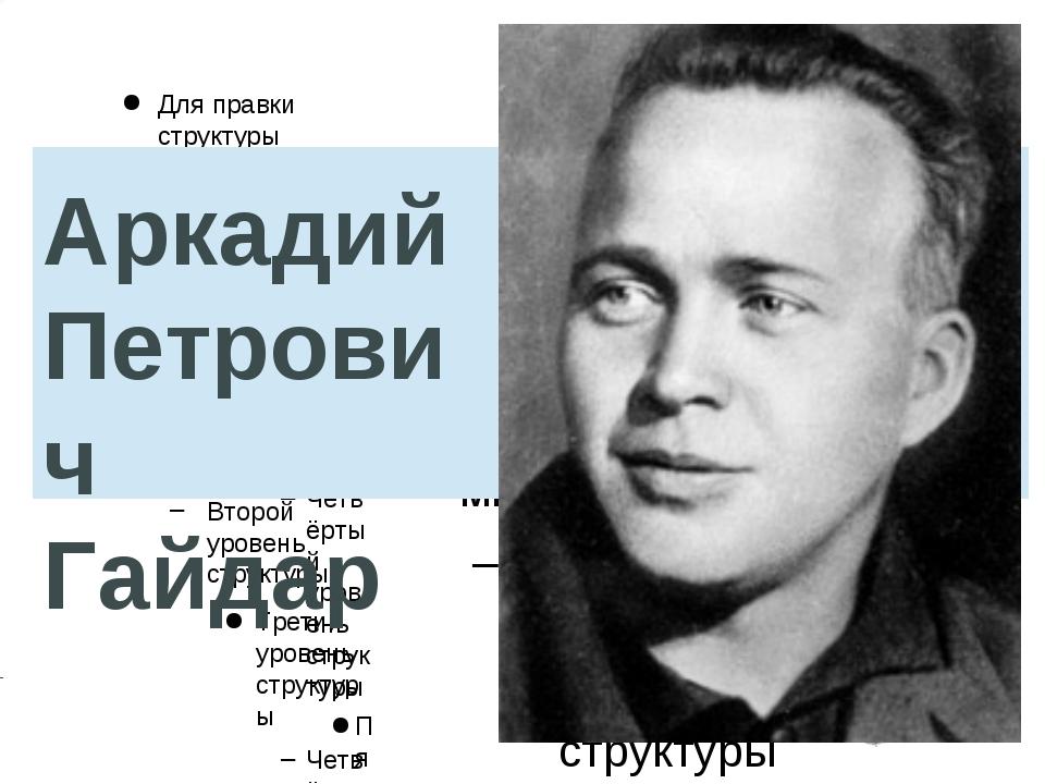 Аркадий Петрович Гайдар Для правки структуры щелкните мышью Второй уровень ст...