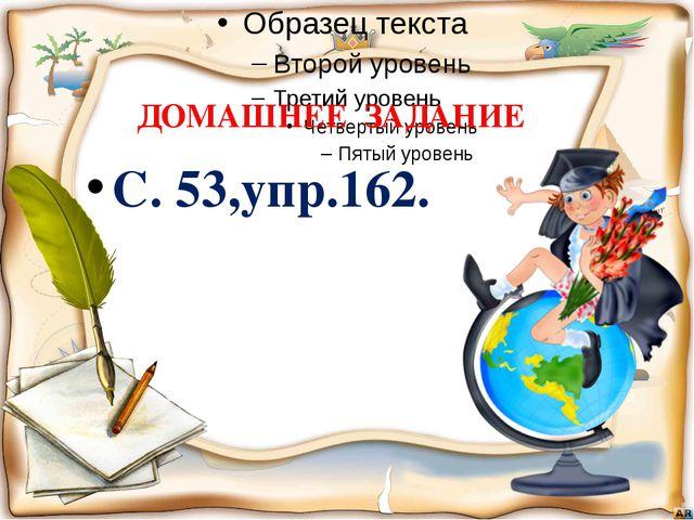 ДОМАШНЕЕ ЗАДАНИЕ С. 53,упр.162.
