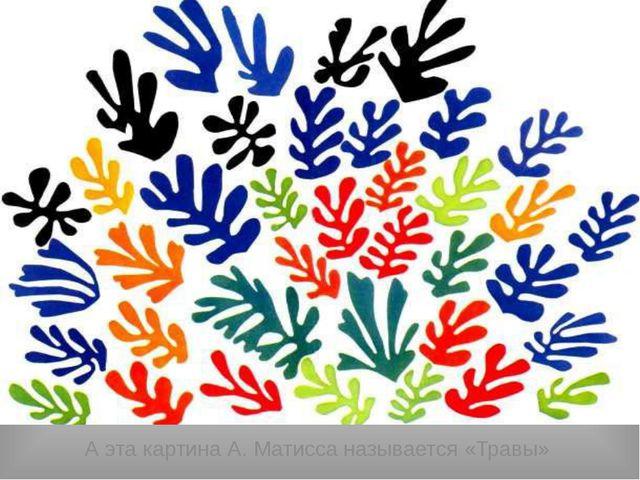 А эта картина А. Матисса называется «Травы»