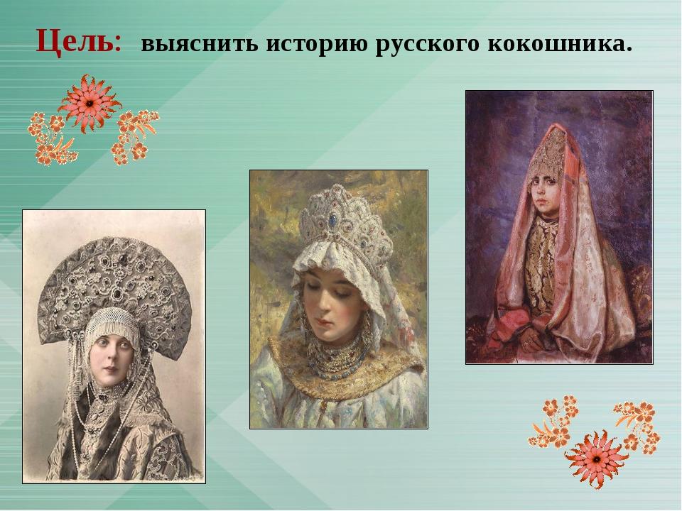 Цель: выяснить историю русского кокошника.