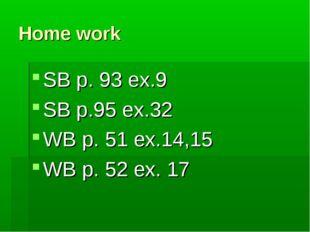 Home work SB p. 93 ex.9 SB p.95 ex.32 WB p. 51 ex.14,15 WB p. 52 ex. 17
