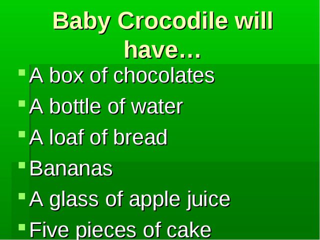 Baby Crocodile will have… A box of chocolates A bottle of water A loaf of bre...