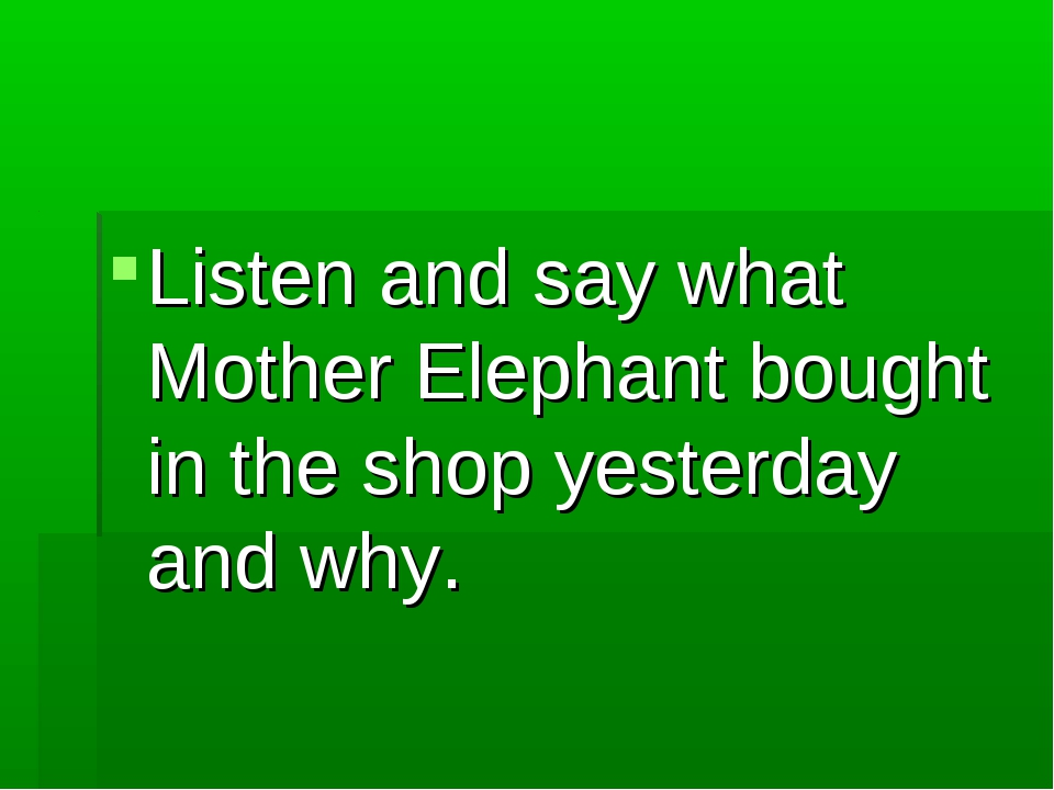 Listen and say what Mother Elephant bought in the shop yesterday and why.