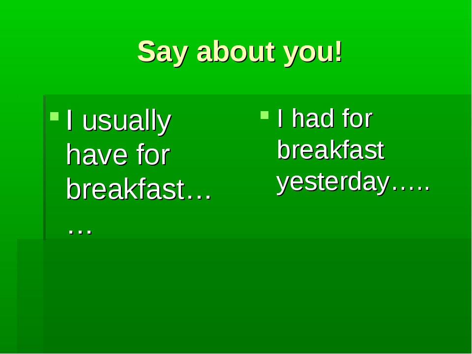 Say about you! I usually have for breakfast…… I had for breakfast yesterday…..