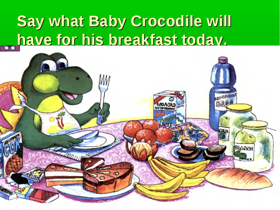 Say what Baby Crocodile will have for his breakfast today.