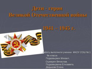 Дети - герои Великой Отечественной войны 1941 – 1945 г. Работу выполнили учен