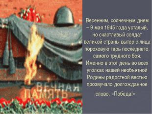 Весенним, солнечным днем – 9 мая 1945 года усталый, но счастливый солдат вели