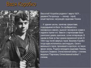 Вася Коробко Василий Коробко родился 1 марта 1927г., деревняПогорельцы—пи