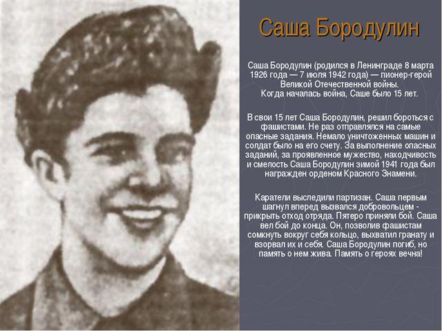 Саша Бородулин (родился в Ленинграде 8 марта 1926 года — 7 июля 1942 года) —...