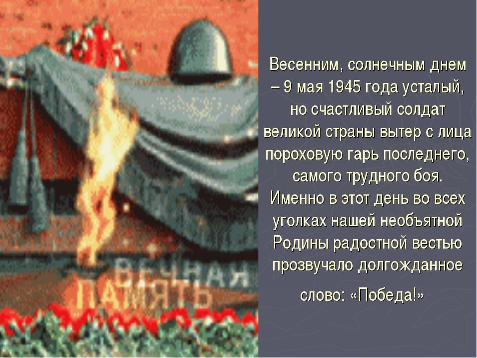 Весенним, солнечным днем – 9 мая 1945 года усталый, но счастливый солдат вели...