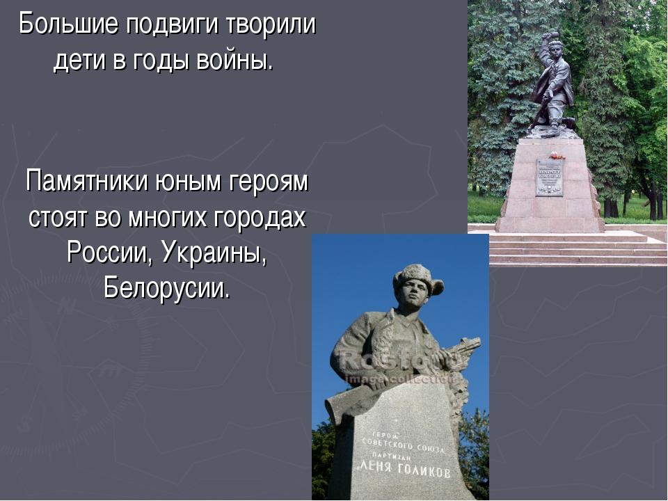 Большие подвиги творили дети в годы войны. Памятники юным героям стоят во мно...