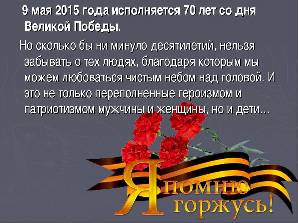 9 мая 2015 года исполняется 70летсо дня Великой Победы. Но сколько бы ни...