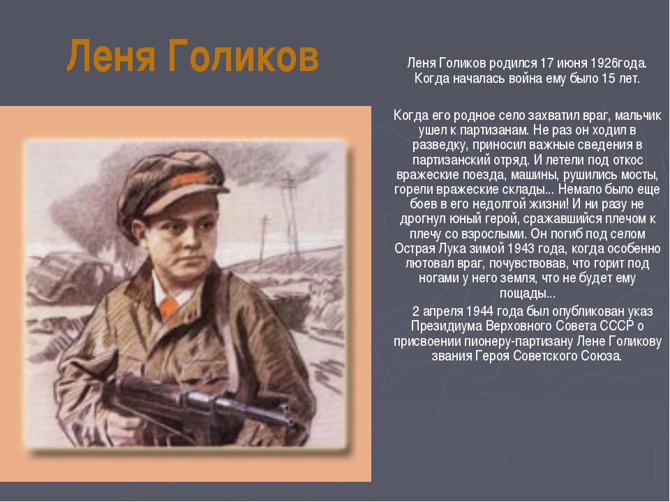 Леня Голиков родился 17 июня 1926года. Когда началась война ему было 15 лет....