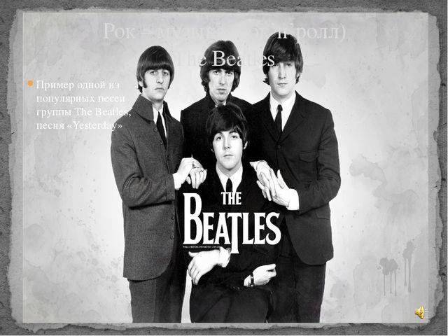 Рок – музыка (рок'н'ролл) The Beatles Пример одной из популярных песен группы...