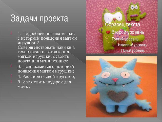 Задачи проекта 1. Подробнее познакомиться с историей появления мягкой игрушки...