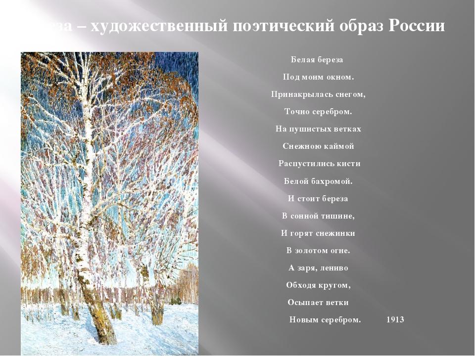 Береза – художественный поэтический образ России Белая береза Под моим окном....