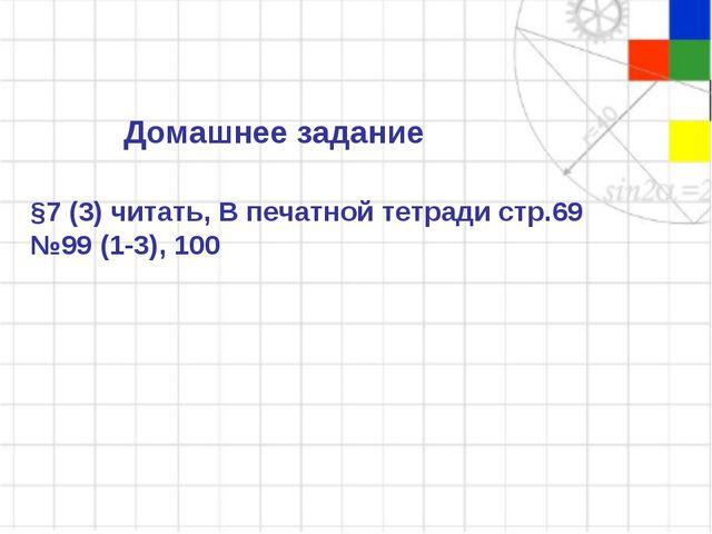 Домашнее задание §7 (3) читать, В печатной тетради стр.69 №99 (1-3), 100