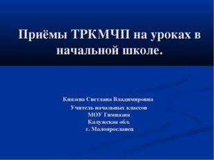 Приёмы ТРКМЧП на уроках в начальной школе. Князева Светлана Владимировна Учит