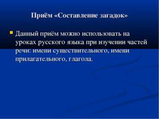 Приём «Составление загадок» Данный приём можно использовать на уроках русског
