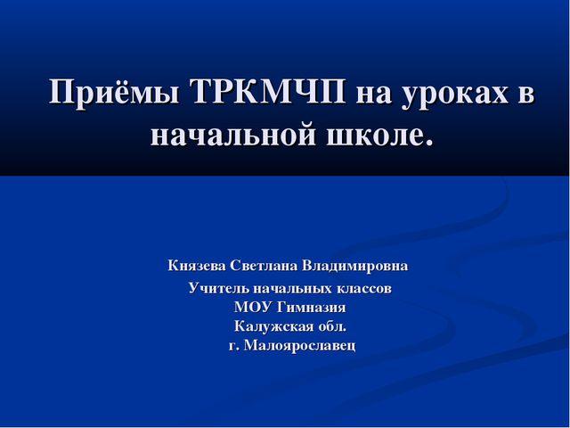 Приёмы ТРКМЧП на уроках в начальной школе. Князева Светлана Владимировна Учит...